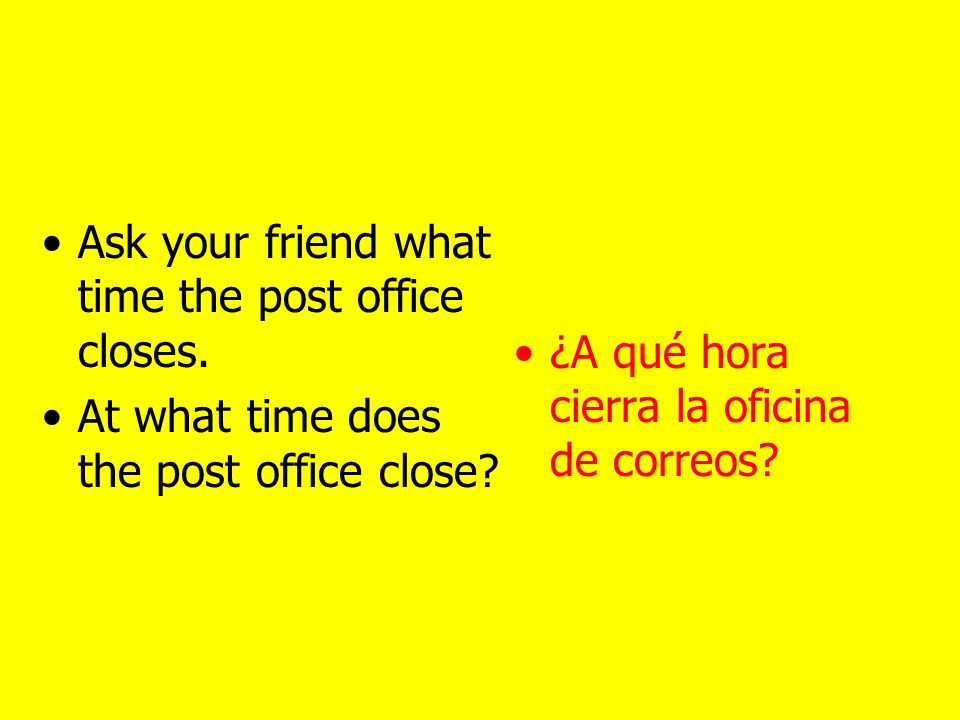 Ask your friend what time the museum opens. At what time does the museum open.