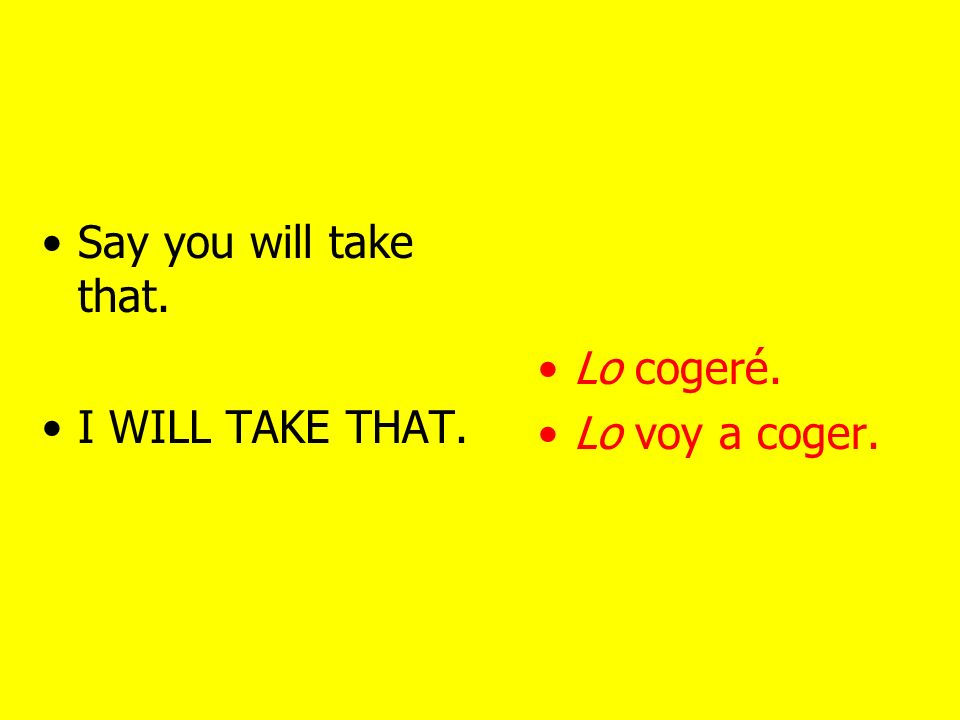 To take I took I will take Coger (not in South America) Tomar Cogí Tomé Cogeré / Voy a coger Tomaré / Voy a tomar