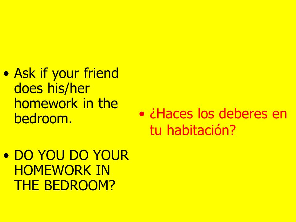 Ask your friend if he/she work at the week-end. DO YOU WORK AT THE WEEK-END. ¿Trabajas el fin de semana?