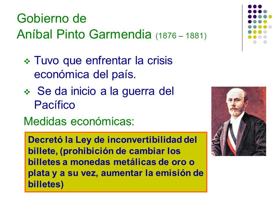 Gobierno de Aníbal Pinto Garmendia (1876 – 1881) Tuvo que enfrentar la crisis económica del país. Se da inicio a la guerra del Pacífico Medidas económ