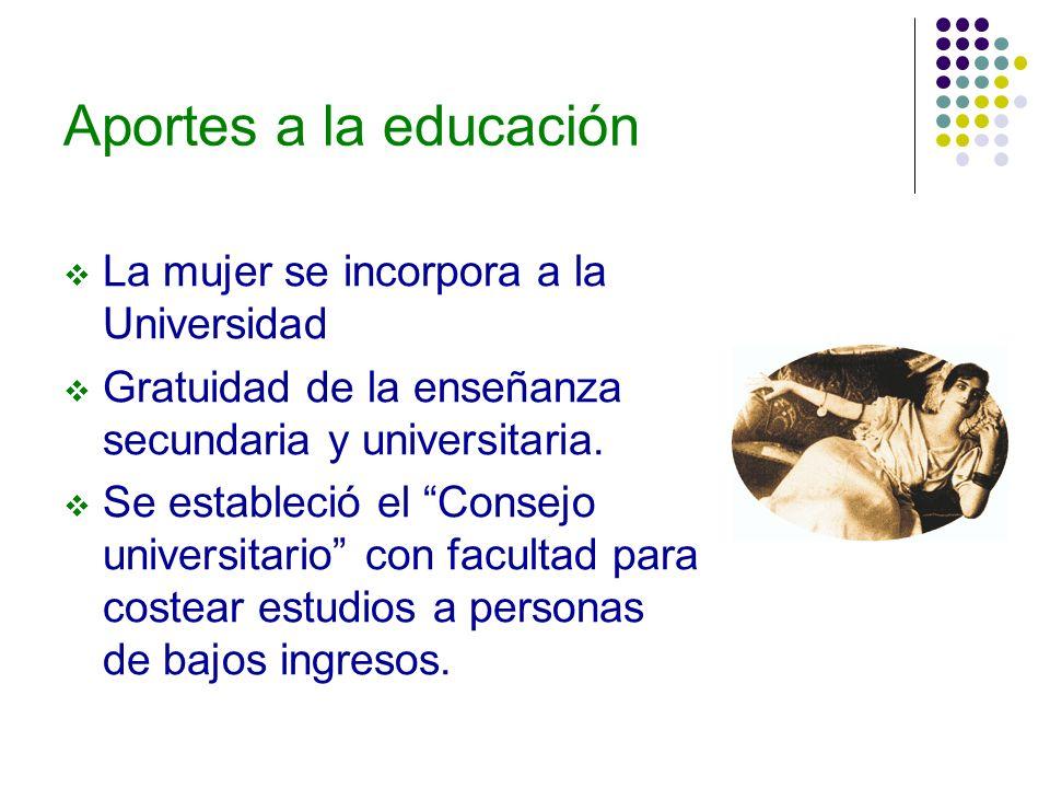 Aportes a la educación La mujer se incorpora a la Universidad Gratuidad de la enseñanza secundaria y universitaria. Se estableció el Consejo universit