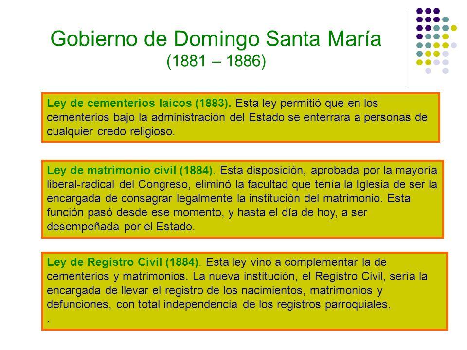 Gobierno de Domingo Santa María (1881 – 1886) Ley de cementerios laicos (1883). Esta ley permitió que en los cementerios bajo la administración del Es