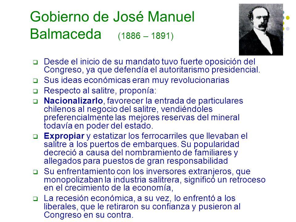 Gobierno de José Manuel Balmaceda (1886 – 1891) Desde el inicio de su mandato tuvo fuerte oposición del Congreso, ya que defendía el autoritarismo pre
