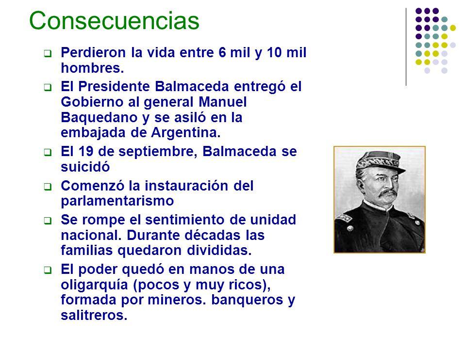 Consecuencias Perdieron la vida entre 6 mil y 10 mil hombres. El Presidente Balmaceda entregó el Gobierno al general Manuel Baquedano y se asiló en la