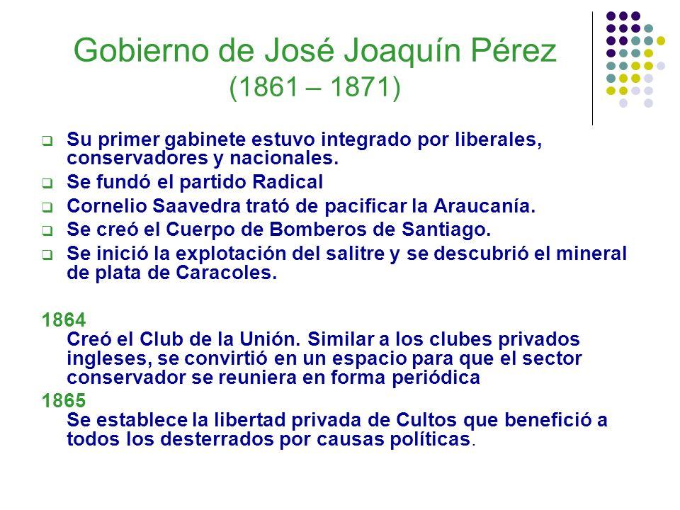 Gobierno de José Joaquín Pérez (1861 – 1871) Su primer gabinete estuvo integrado por liberales, conservadores y nacionales. Se fundó el partido Radica