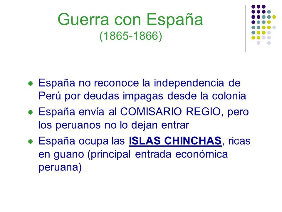 Guerra con España (1865-1866) España no reconoce la independencia de Perú por deudas impagas desde la colonia España envía al COMISARIO REGIO, pero lo