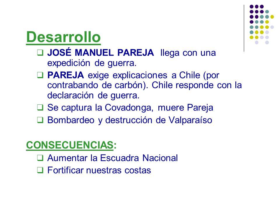 Desarrollo JOSÉ MANUEL PAREJA llega con una expedición de guerra. PAREJA exige explicaciones a Chile (por contrabando de carbón). Chile responde con l