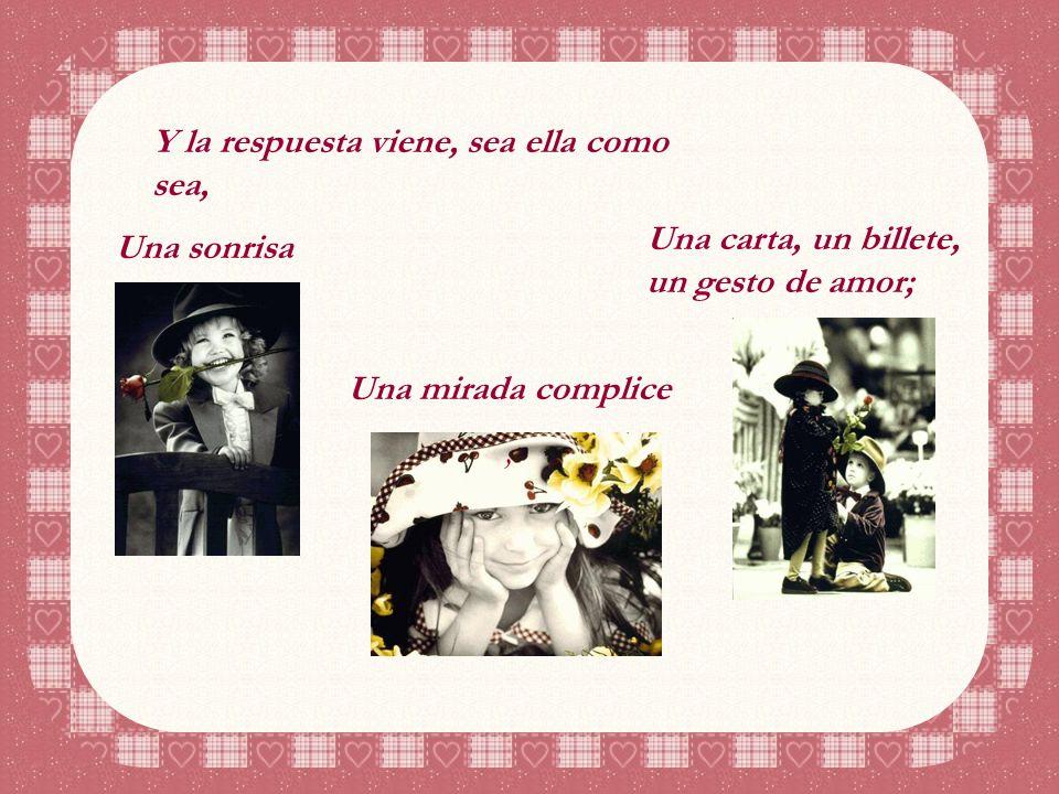 Y la respuesta viene, sea ella como sea, Una sonrisa Una mirada complice, Una carta, un billete, un gesto de amor;