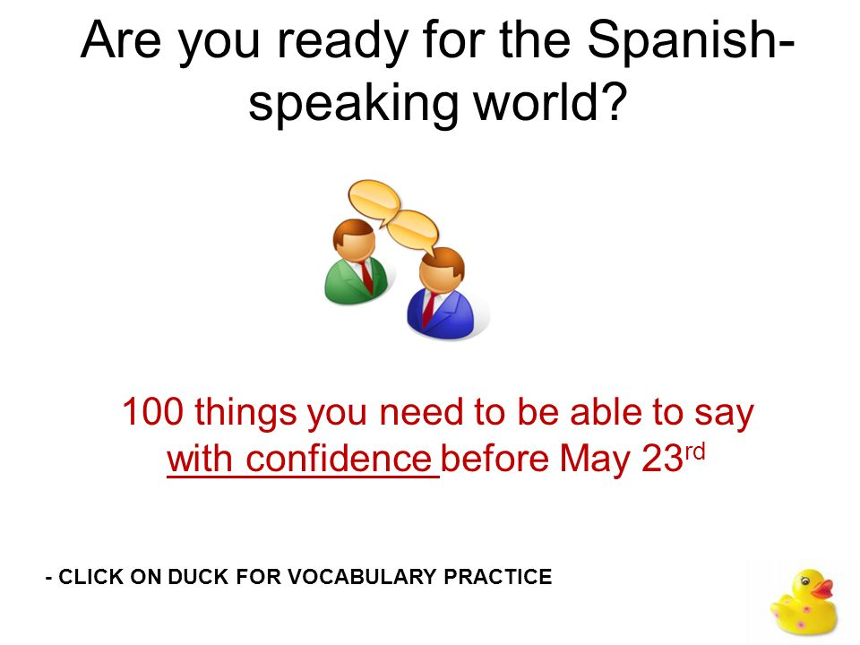 Are you ready for the Spanish- speaking world? 100 things you need to be able to say with confidence before May 23 rd - CLICK ON DUCK FOR VOCABULARY P