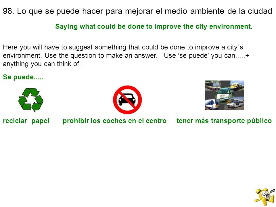 98. Lo que se puede hacer para mejorar el medio ambiente de la ciudad Saying what could be done to improve the city environment. Se puede..... Here yo