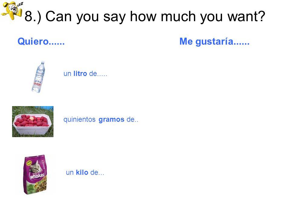 8.) Can you say how much you want? Quiero...... Me gustaría...... un litro de..... quinientos gramos de.. un kilo de...