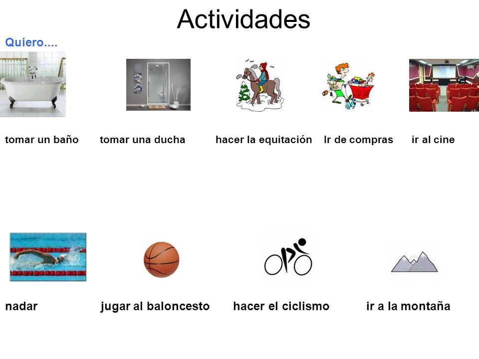 Actividades Quiero.... tomar un baño tomar una ducha hacer la equitación Ir de compras ir al cine nadar jugar al baloncesto hacer el ciclismo ir a la