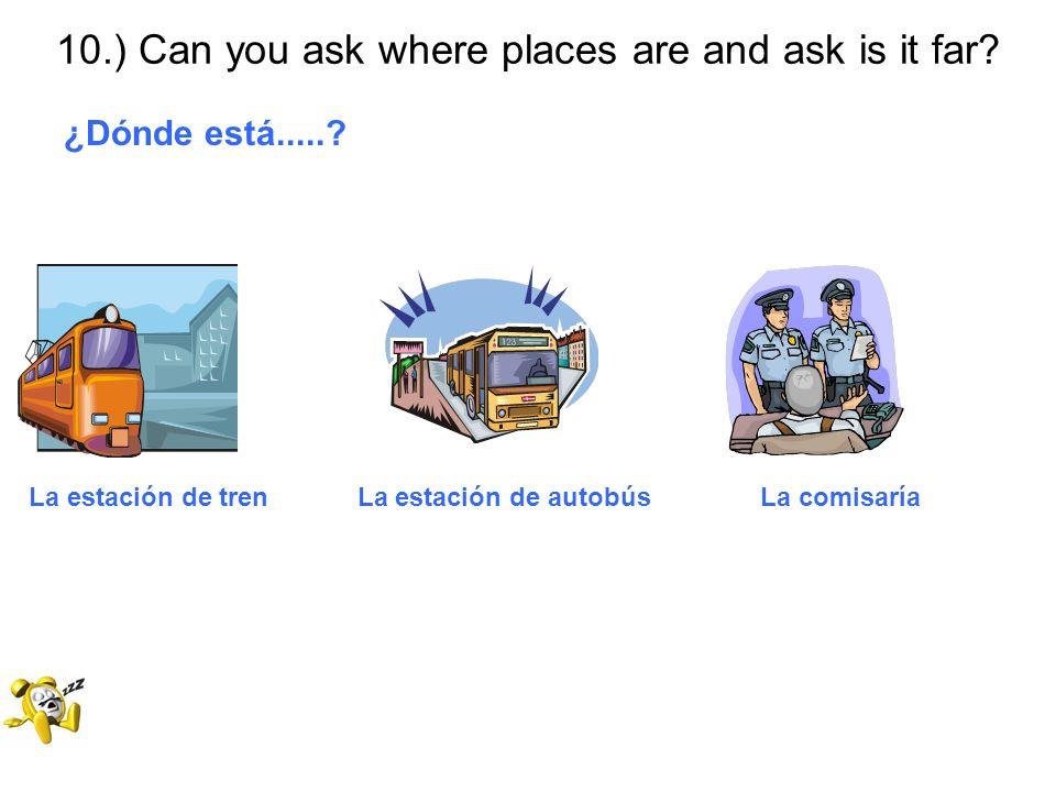 10.) Can you ask where places are and ask is it far? ¿Dónde está.....? La estación de tren La estación de autobús La comisaría