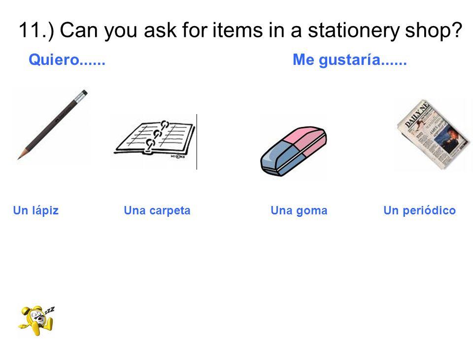11.) Can you ask for items in a stationery shop? Quiero...... Me gustaría...... Un lápiz Una carpeta Una goma Un periódico