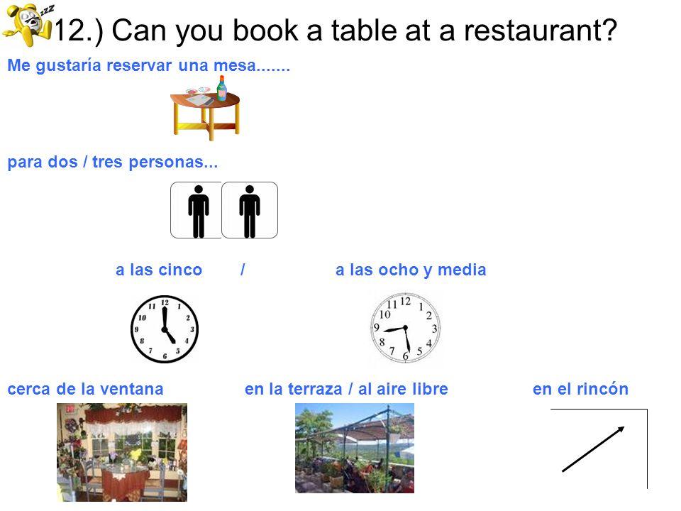 12.) Can you book a table at a restaurant? Me gustaría reservar una mesa....... para dos / tres personas... a las cinco / a las ocho y media cerca de