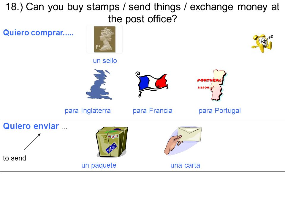 18.) Can you buy stamps / send things / exchange money at the post office? Quiero comprar..... un sello para Inglaterra para Francia para Portugal Qui