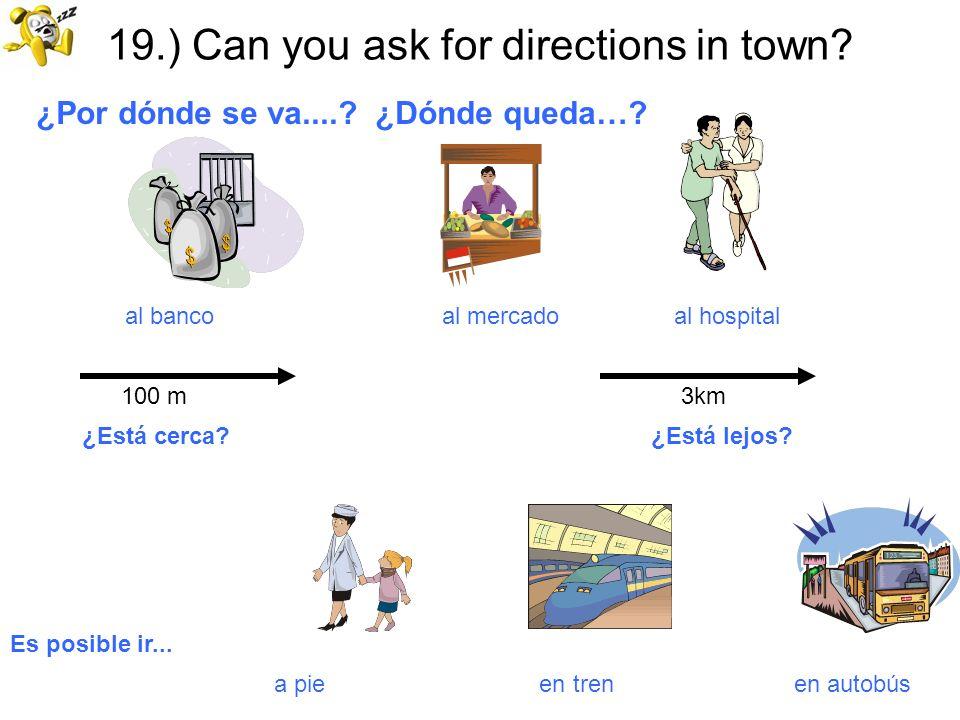 19.) Can you ask for directions in town? ¿Por dónde se va....? ¿Dónde queda…? al banco al mercado al hospital 100 m 3km ¿Está cerca? ¿Está lejos? Es p