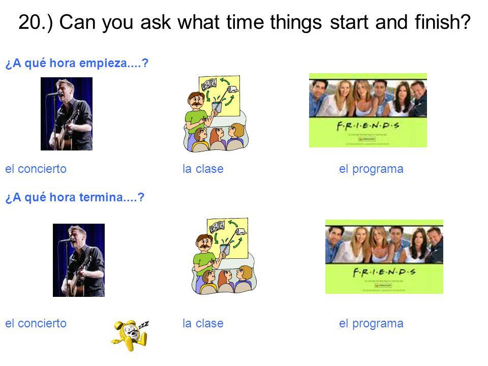 20.) Can you ask what time things start and finish? ¿A qué hora empieza....? el concierto la clase el programa ¿A qué hora termina....? el concierto l