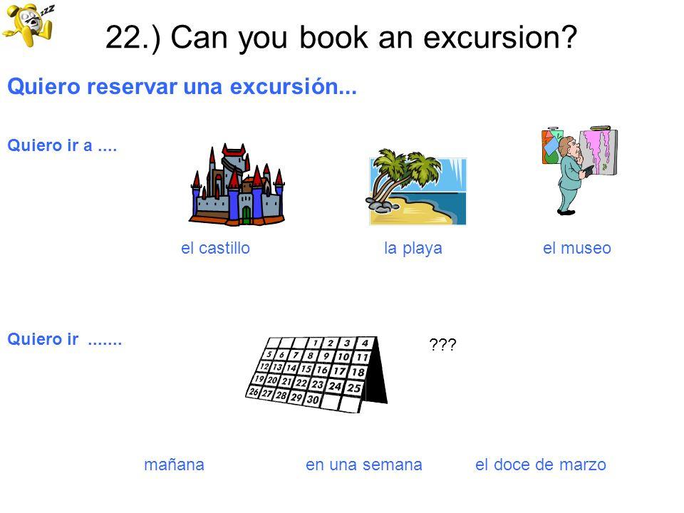 22.) Can you book an excursion? Quiero reservar una excursión... Quiero ir a.... el castillo la playa el museo Quiero ir....... mañana en una semana e
