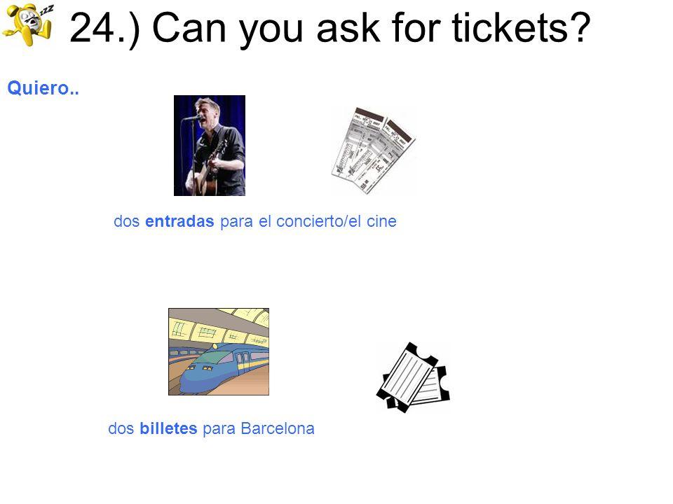 24.) Can you ask for tickets? Quiero.. dos entradas para el concierto/el cine dos billetes para Barcelona