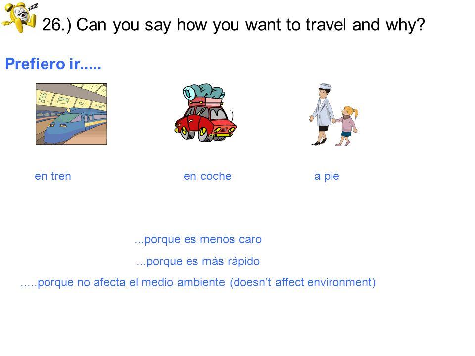 26.) Can you say how you want to travel and why? Prefiero ir..... en tren en coche a pie...porque es menos caro...porque es más rápido.....porque no a