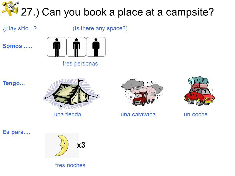 27.) Can you book a place at a campsite? ¿Hay sitio...? (Is there any space?) Somos..... tres personas Tengo... una tienda una caravana un coche Es pa