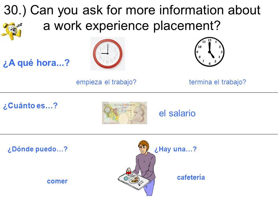 30.) Can you ask for more information about a work experience placement? ¿A qué hora...? empieza el trabajo? termina el trabajo? ¿Cuánto es…? el salar