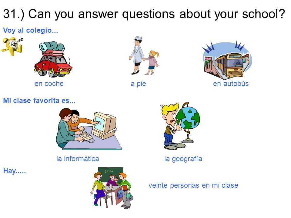 31.) Can you answer questions about your school? en coche a pie en autobús Voy al colegio... Mi clase favorita es... la informática la geografía Hay..
