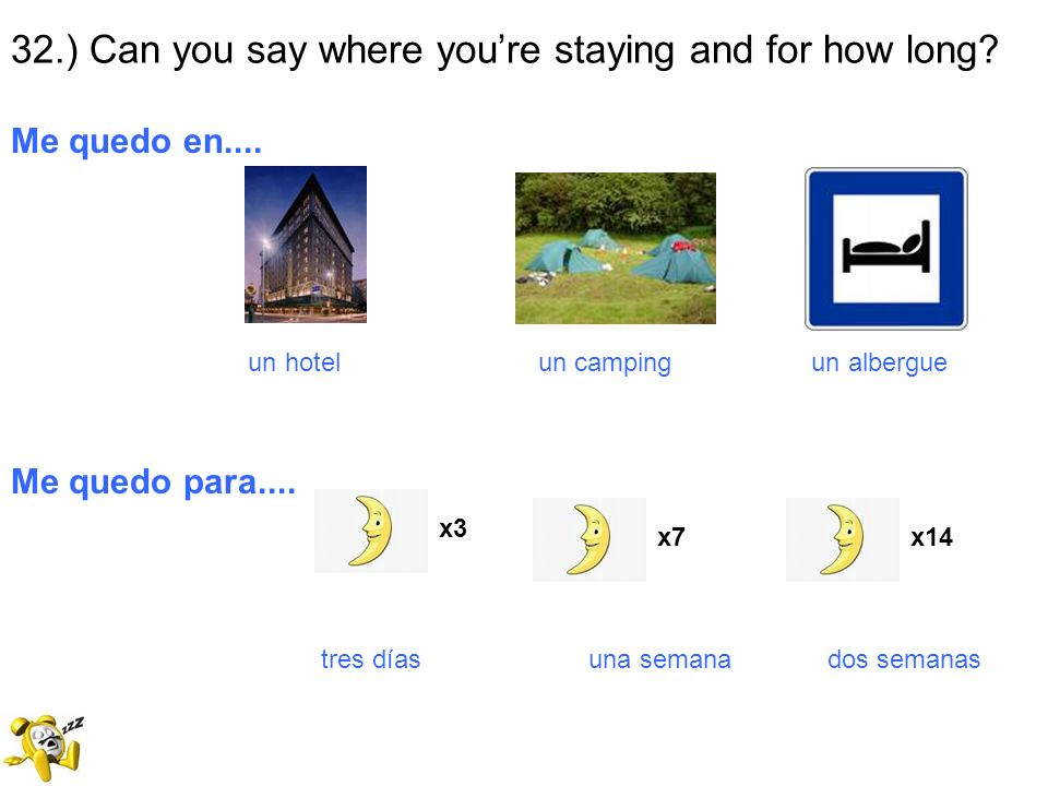 32.) Can you say where youre staying and for how long? Me quedo en.... un hotel un camping un albergue Me quedo para.... tres días una semana dos sema