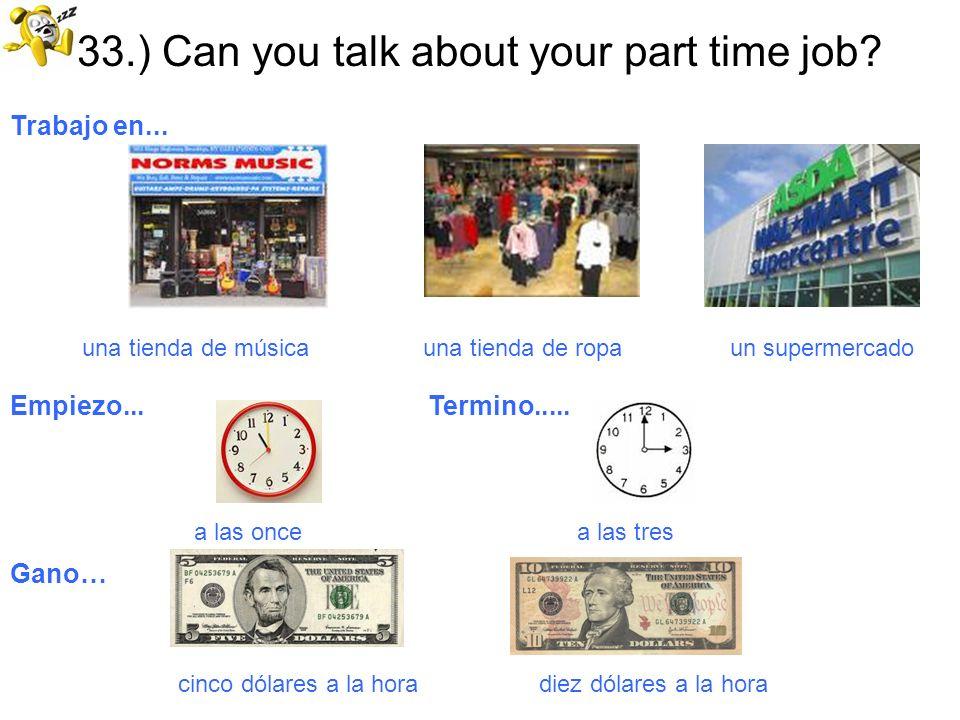 33.) Can you talk about your part time job? Trabajo en... una tienda de música una tienda de ropa un supermercado Empiezo... Termino..... a las once a