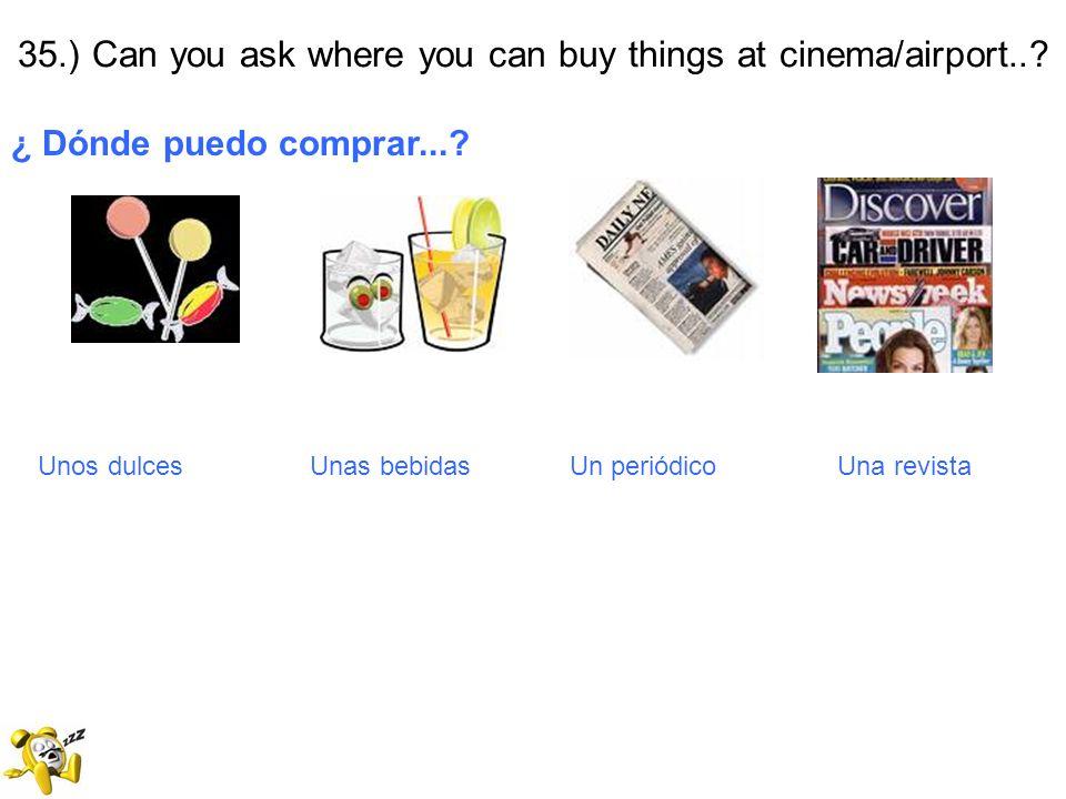 35.) Can you ask where you can buy things at cinema/airport..? ¿ Dónde puedo comprar...? Unos dulces Unas bebidas Un periódico Una revista