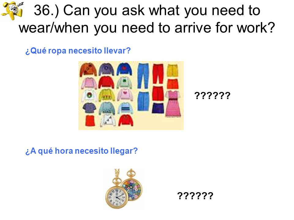 36.) Can you ask what you need to wear/when you need to arrive for work? ¿Qué ropa necesito llevar? ?????? ¿A qué hora necesito llegar?