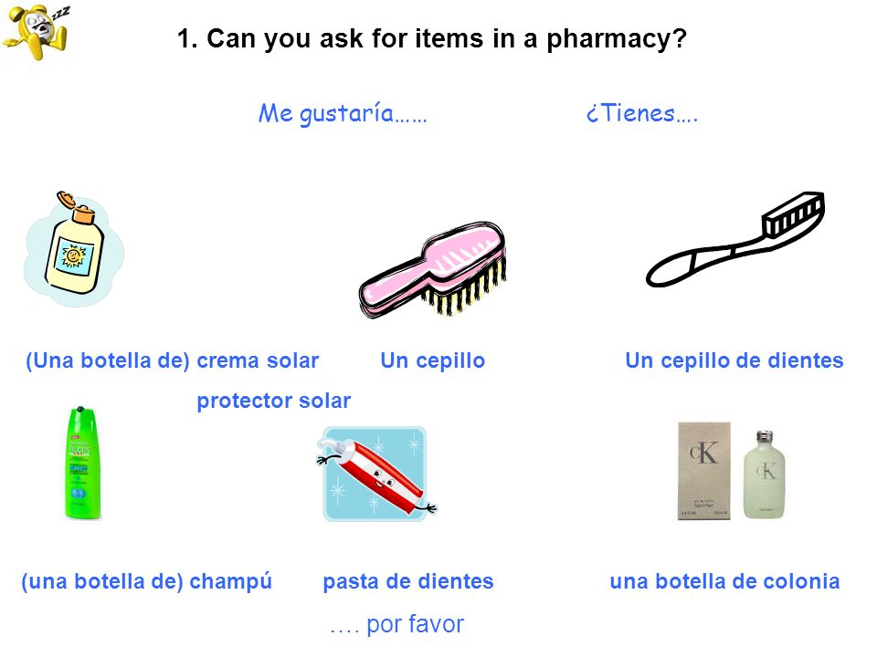 1. Can you ask for items in a pharmacy? Me gustaría…… ¿Tienes…. (Una botella de) crema solar Un cepillo Un cepillo de dientes protector solar (una bot