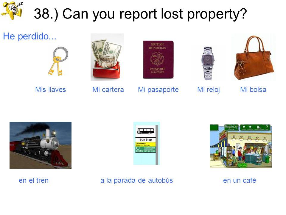 38.) Can you report lost property? He perdido... Mis llaves Mi cartera Mi pasaporte Mi reloj Mi bolsa en el tren a la parada de autobús en un café