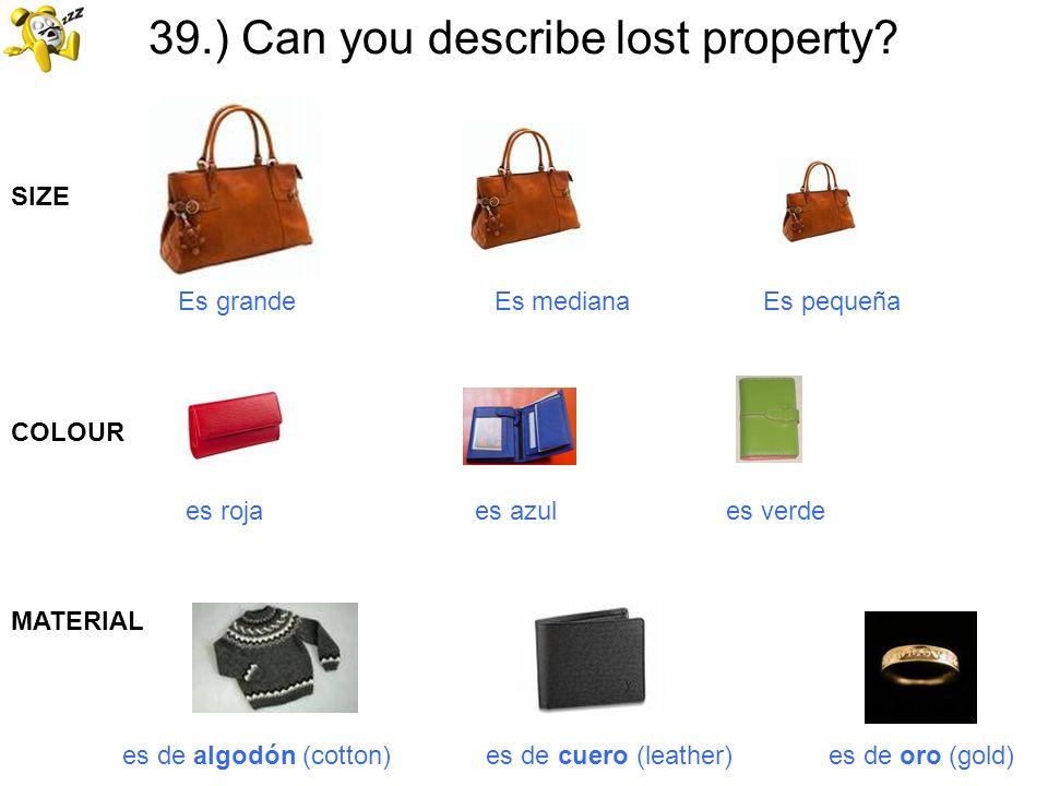 39.) Can you describe lost property? Es grande Es mediana Es pequeña es roja es azul es verde SIZE COLOUR MATERIAL es de algodón (cotton) es de cuero