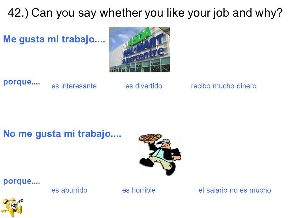 42.) Can you say whether you like your job and why? Me gusta mi trabajo.... porque.... es interesante es divertido recibo mucho dinero No me gusta mi