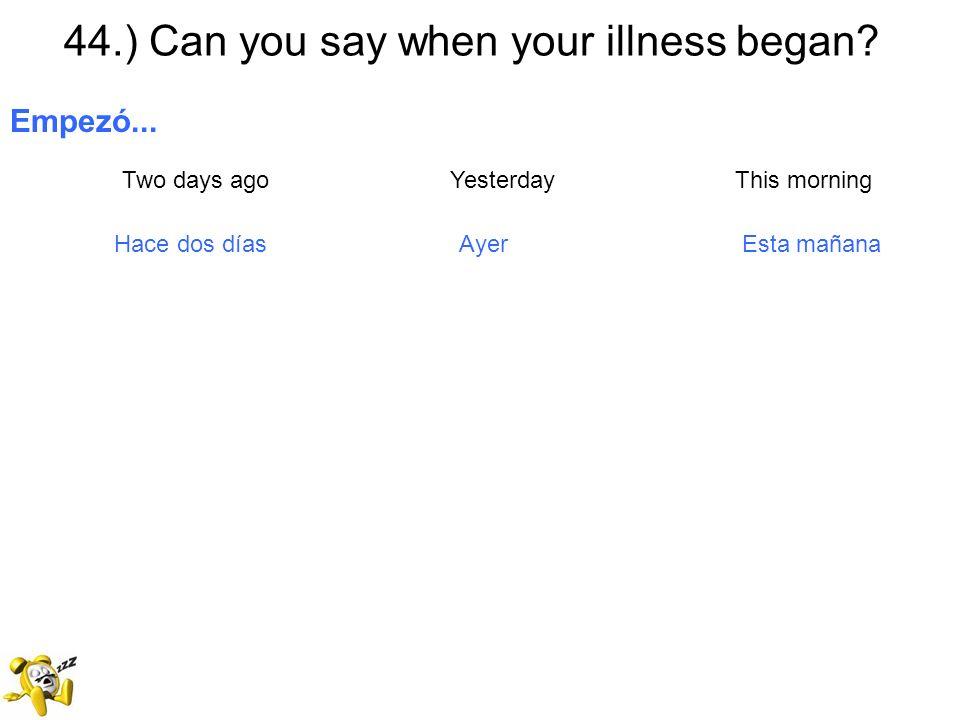 44.) Can you say when your illness began? Empezó... Two days ago Yesterday This morning Hace dos días Ayer Esta mañana