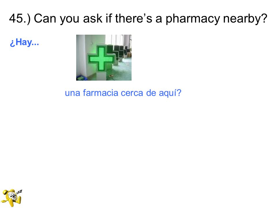 45.) Can you ask if theres a pharmacy nearby? ¿Hay... una farmacia cerca de aquí?