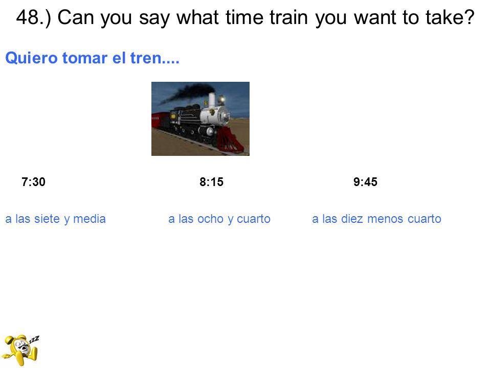 48.) Can you say what time train you want to take? Quiero tomar el tren.... 7:30 8:15 9:45 a las siete y media a las ocho y cuarto a las diez menos cu