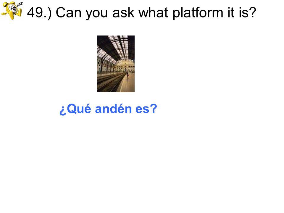 49.) Can you ask what platform it is? ¿Qué andén es?