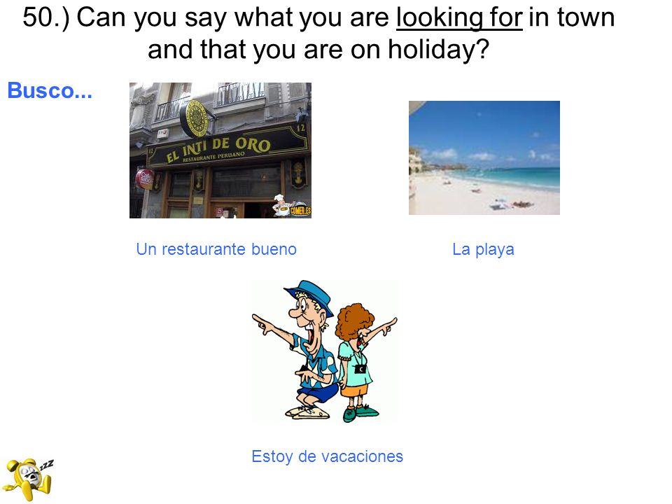 50.) Can you say what you are looking for in town and that you are on holiday? Busco... Un restaurante bueno La playa Estoy de vacaciones