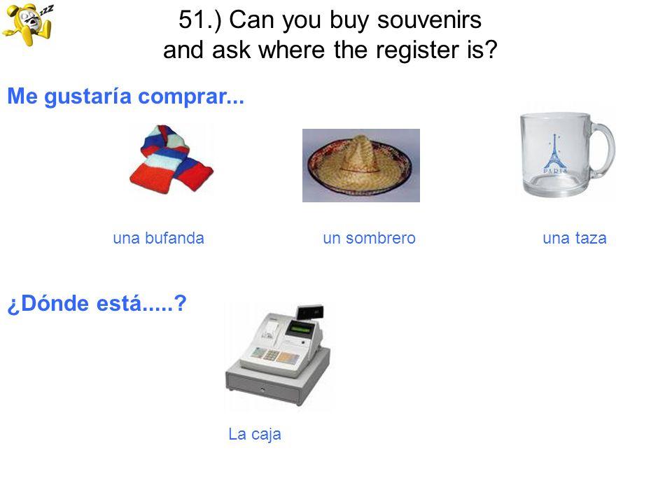 51.) Can you buy souvenirs and ask where the register is? Me gustaría comprar... una bufanda un sombrero una taza ¿Dónde está.....? La caja