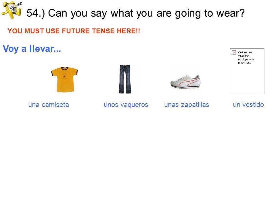 54.) Can you say what you are going to wear? YOU MUST USE FUTURE TENSE HERE!! Voy a llevar... una camiseta unos vaqueros unas zapatillas un vestido