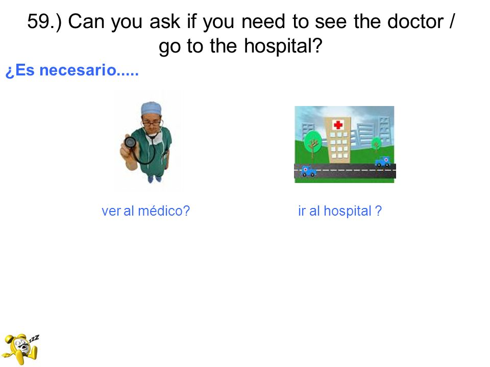 59.) Can you ask if you need to see the doctor / go to the hospital? ¿Es necesario..... ver al médico? ir al hospital ?
