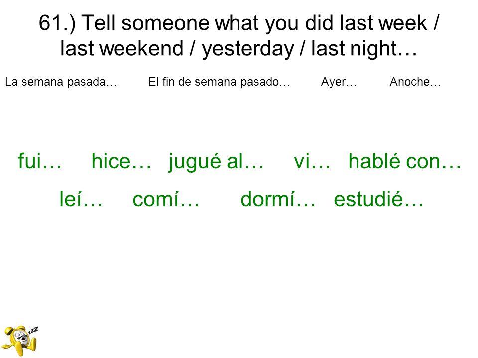 61.) Tell someone what you did last week / last weekend / yesterday / last night… La semana pasada… El fin de semana pasado… Ayer… Anoche… fui… hice…
