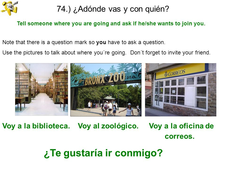 74.) ¿Adónde vas y con quién? Tell someone where you are going and ask if he/she wants to join you. Note that there is a question mark so you have to