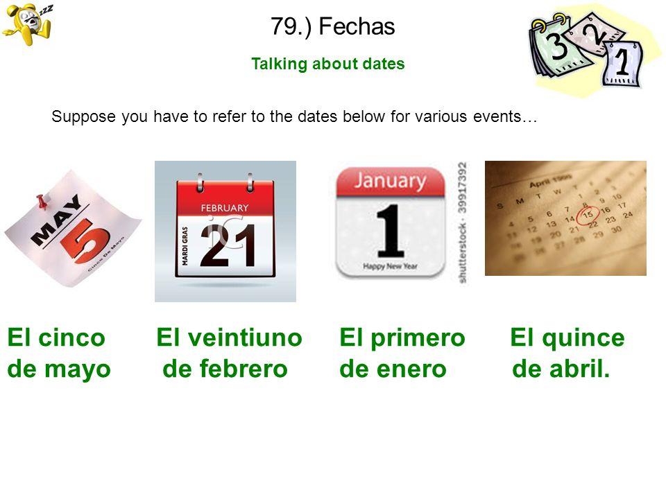 79.) Fechas Talking about dates Suppose you have to refer to the dates below for various events… El cinco El veintiuno El primero El quince de mayo de