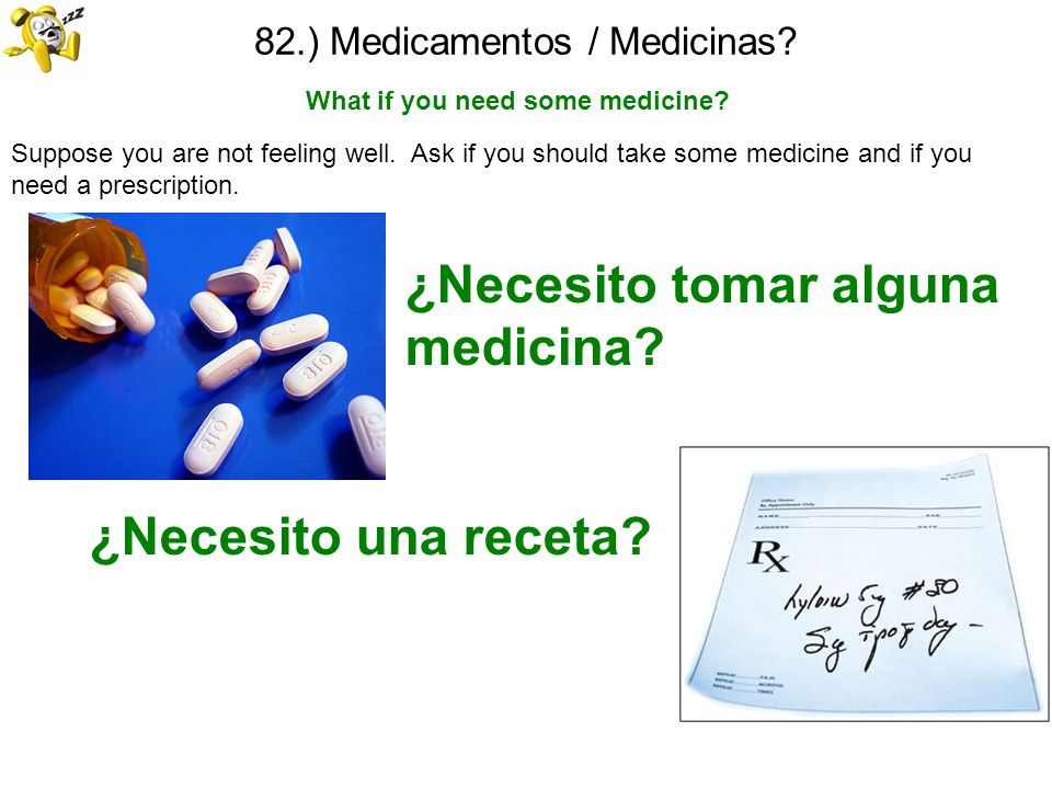 82.) Medicamentos / Medicinas? What if you need some medicine? Suppose you are not feeling well. Ask if you should take some medicine and if you need
