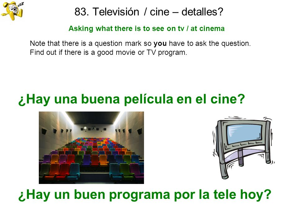 83. Televisión / cine – detalles? Asking what there is to see on tv / at cinema Note that there is a question mark so you have to ask the question. Fi