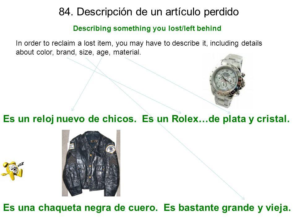 84. Descripción de un artículo perdido Describing something you lost/left behind In order to reclaim a lost item, you may have to describe it, includi